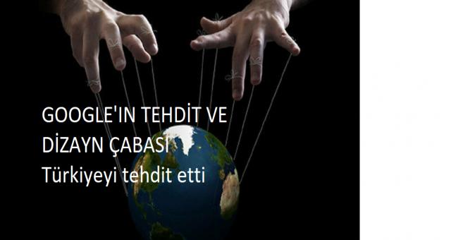 Google'ın Türkiye'yi tehditi ve ülkeleri dizayn çabası