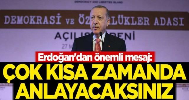 Erdoğan'dan önemli mesaj: Çok kısa zamanda anlayacaksınız