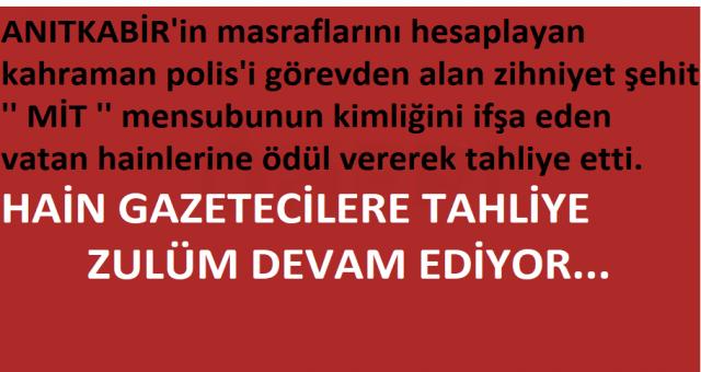ANITKABİR'in masraflarını hesaplayan kahraman polis'i görevden alan zihniyet şehit '' MİT '' mensubunun kimliğini ifşa eden vatan hainlerine ödül vererek tahliye etti.