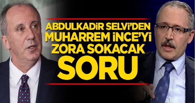 Abdulkadir Selvi'den Muharrem İnce'yi zora sokacak soru