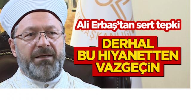 Ali Erbaş'tan sert tepki: Derhal bu hıyanetten vazgeçin