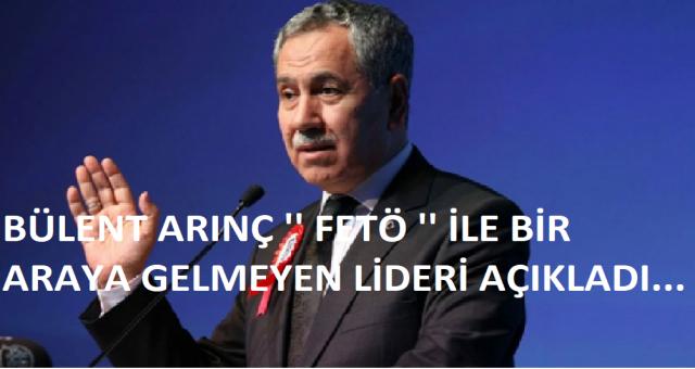 Bülent Arınç FETÖ ile bir araya gelmeyen siyasi lideri açıkladı!