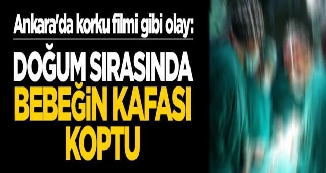 Ankara'da korku filmi gibi olay: Doğum sırasında bebeğin kafası koptu!