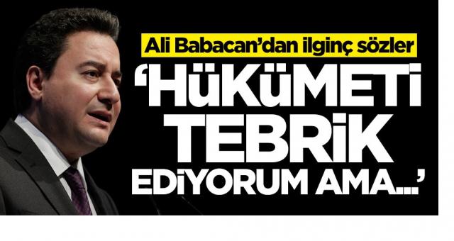 Ali Babacan'dan ilginç sözler: Hükümeti tebrik ediyorum ama...