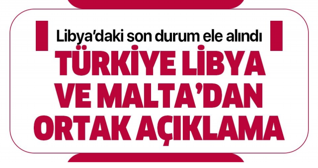 Türkiye ve Malta Libya konusunda anlaştı