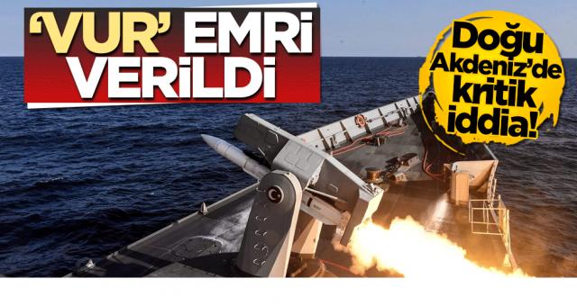 Doğu Akdeniz'de Türk gemilerine 'Vur' emri verildi
