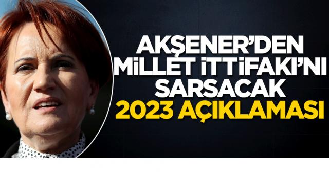 Akşener'den Millet İttifakı'nı sarsacak 2023 çıkışı!
