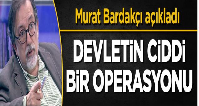 Murat Bardakçı açıkladı: Devletin hazırladığı ciddi bir operasyon