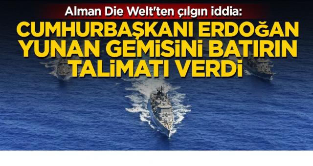 Alman Die Welt'ten çılgın iddia: Cumhurbaşkanı Erdoğan Yunan gemisini batırın talimatı verdi