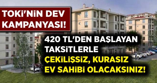 TOKİ'den Dev Kampanya! 420 TL'den Başlayan Taksitlerle Çekilişsiz, Kurrasız Ev Sahibi Olacaksınız...