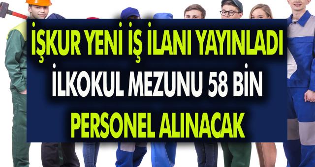 İŞKUR yeni iş ilanı yayımlandı! İlk okul mezunu 58 Bin personel alınacak! Tecrübe şartı aranmıyor…