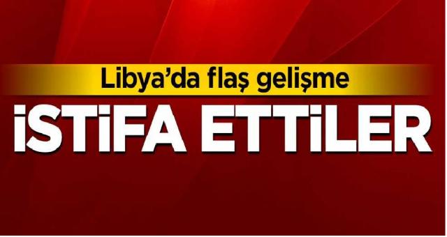 Libya'da flaş gelişme! İstifa ettiler