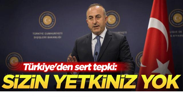 Türkiye'den sert tepki: Sizin yetkiniz yok