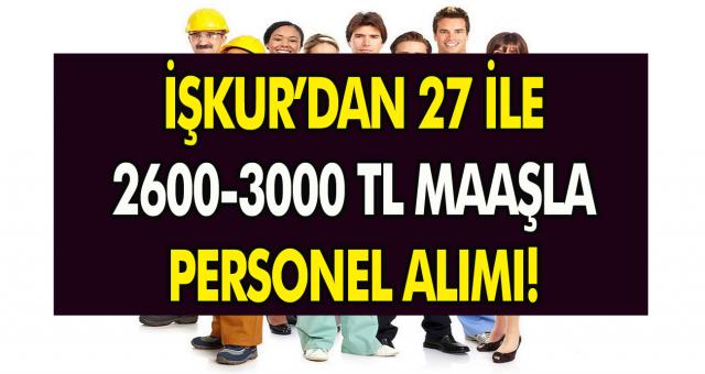 İŞKUR'dan 27 İle 2600-3000 TL Maaşla Personel Alımı Gerçekleştirilecek!