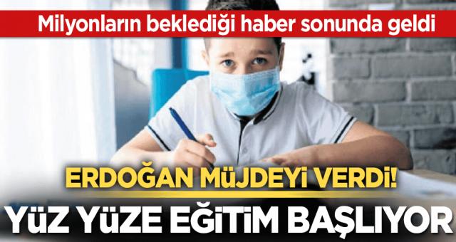 Erdoğan açıkladı! Yüz yüze eğitim başlıyor
