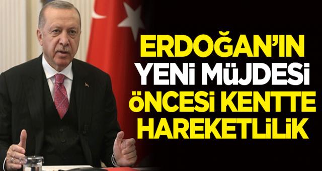 Cumhurbaşkanı Recep Tayyip Erdoğan'ın açıklayacağı Yeni müjde heyecan yarattı. Kentte büyük hareketlilik göze çarpıyor