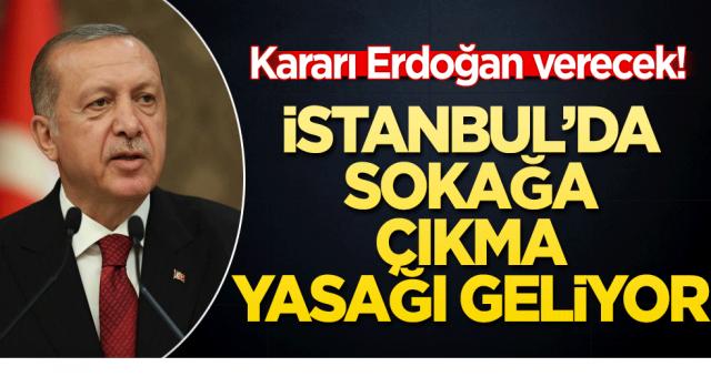 İstanbul'da sokağa çıkma yasağı geliyor! Kararı Erdoğan verecek