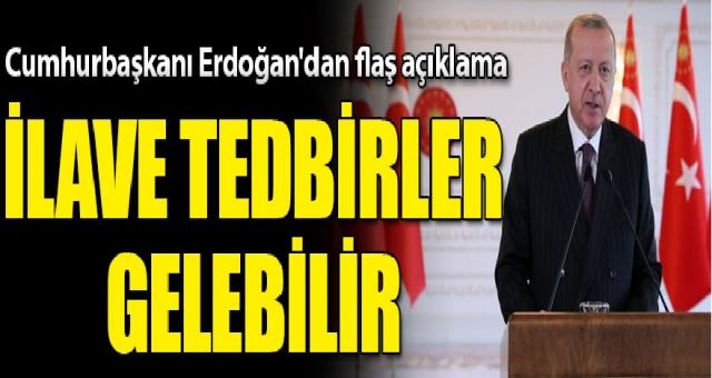 Cumhurbaşkanı Erdoğan: İlave tedbirler olabilir