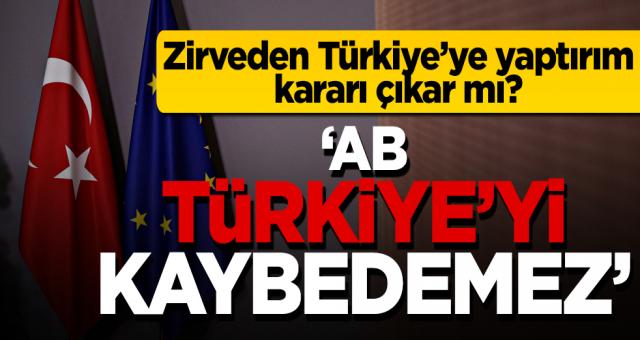 AB Liderler Zirvesi'nden Türkiye'ye yaptırım kararı çıkar mı?