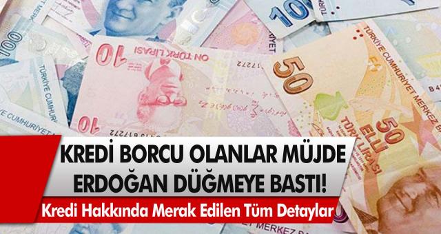 Kredi borcu olanlar için müjde! Tayyip Erdoğan düğmeye bastı, Harekete geçildi…