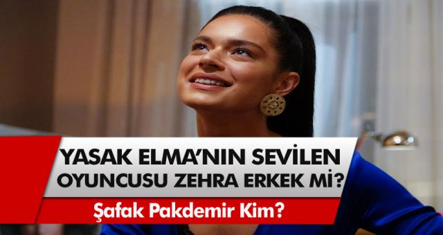 Yasak Elma dizisinin sevilen oyuncusu hakkında şok iddia! Zehra kimdir Zehra Erkekmi? Şafak Pekdemir erkek mi?