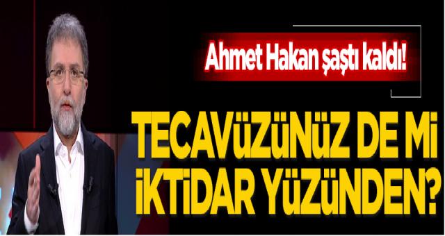 Ahmet Hakan CHP'ye sordu: Tecavüzünüz de mi iktidar yüzünden?