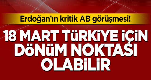 Türkiye ile AB arasındaki kritik eşik 18 Mart tarihi! Herşey değişecek