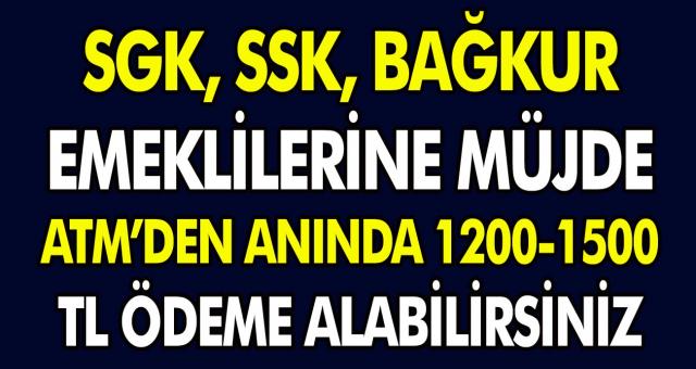 SGK – SSK ve Bağkur emeklileri için müjde! ATM'den anında 1200 ve 1500 TL ödeme alabilirsiniz!
