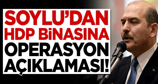 Bakan Soylu'dan HDP binasına operasyon açıklaması!