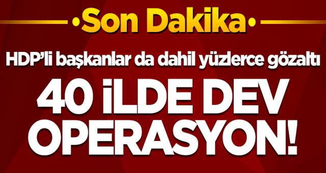 40 ilde PKK'ya dev operasyon! HDP'li başkanlar da dahil 718 gözaltı