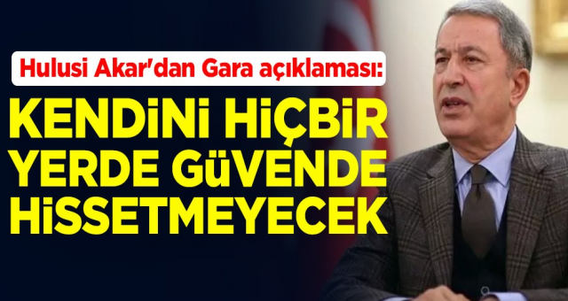 Milli Savunma Bakanı Hulusi Akar'dan Gara açıklaması: PKK kendini hiçbir yerde güvende hissetmeyecek