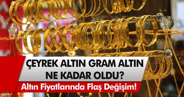 Altın fiyatlarında flaş değişim! Çeyrek Altın, Gram Altın Ne Kadar Oldu?
