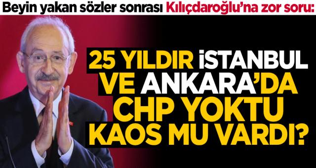 Beyin yakan sözler sonrası Kılıçdaroğlu'na zor soru: 25 yıldır İstanbul ve Ankara'da CHP yoktu, kaos mu vardı?