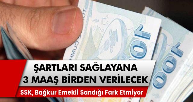 SSK, Bağkur ya da Emekli Sandığı fark etmeden şartları yerine getiren herkese 3 maaş birden…