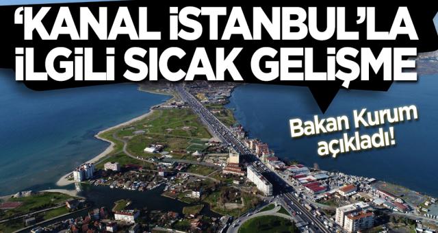 Bakan Kurum açıkladı! 'Kanal İstanbul'la ilgili sıcak gelişme