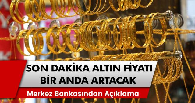 Son Dakika: Merkez bankasından açıklama! Altın fiyatları bir anda artacak…