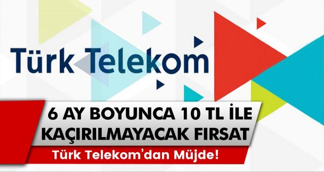 Türk Telekom'dan müjde! 6 ay boyunca sadece 10 TL ile kaçırılmayacak fırsat…