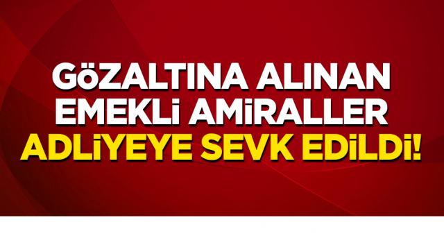 Darbeci Amiraller Tutuklanma Talebiyle Adliye'ye sevk edildiler