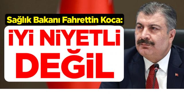 Sağlık Bakanı Fahrettin Koca: İyi niyetli değil