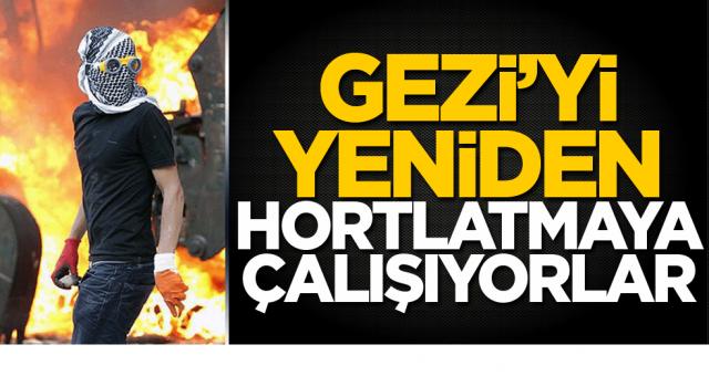 Yeniden Gezi olaylarını ve benzeri provakasyonları ülkemize yaşatmaya çalışıyorlar