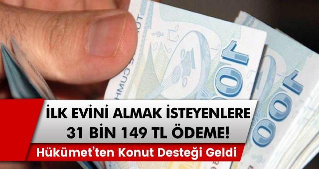 Hükümet kanadından konut desteği gelmeye başladı: İlk evini almak isteyenler için 31 bin 149 TL ödeme!