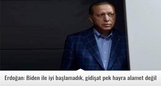 Erdoğan: Biden ile iyi başlamadık, gidişat pek hayra alamet değil