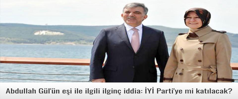 Abdullah Gül'ün eşi ile ilgili ilginç iddia: İYİ Parti'ye mi katılacak?