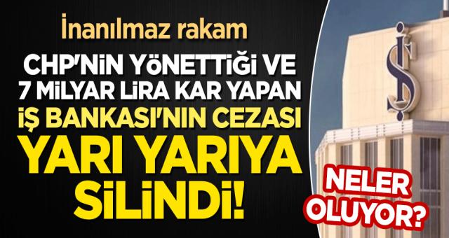 Neler oluyor? İnanılmaz rakam: CHP'nin yönettiği ve 7 milyar lira kar yapan İş Bankası'nın cezası yarı yarıya silindi!